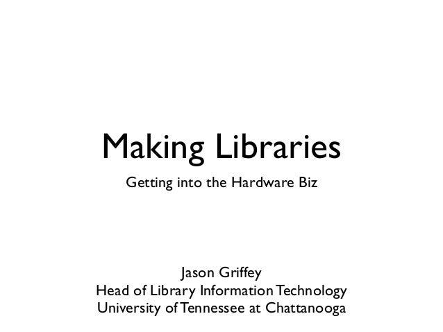 Making Libraries    Getting into the Hardware Biz              Jason GriffeyHead of Library Information TechnologyUniversi...