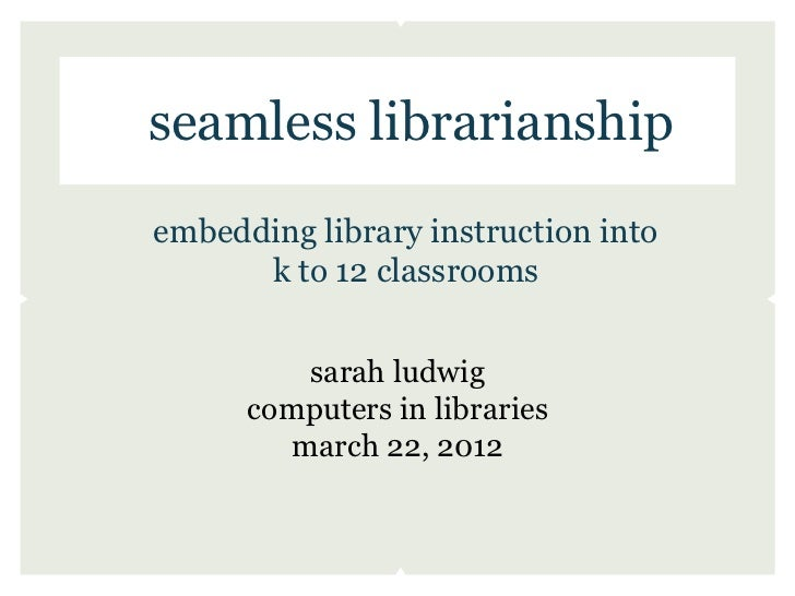 seamless librarianshipembedding library instruction into      k to 12 classrooms         sarah ludwig      computers in li...