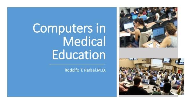 Computers in Medical Education Rodolfo T. Rafael,M.D.