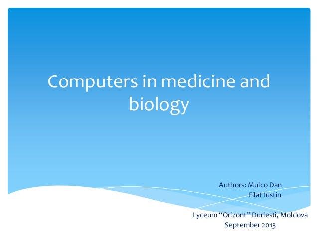 "Computers in medicine and biology Authors: Mulco Dan Filat Iustin Lyceum ""Orizont"" Durlesti, Moldova September 2013"