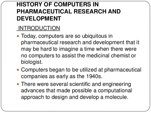 HISTORY OF COMPUTERS IN PHARMACEUTICAL RESEARCH AND DEVELOPMENT INTRODUCTION  Today, computers are so ubiquitous in pharm...