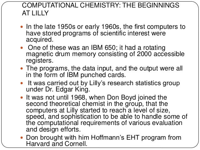 COMPUTATIONAL CHEMISTRY: THE BEGINNINGS AT LILLY  In the late 1950s or early 1960s, the first computers to have stored pro...