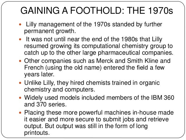 GAINING A FOOTHOLD: THE 1970s  Lilly management of the 1970s standed by further permanent growth.  It was not until near...