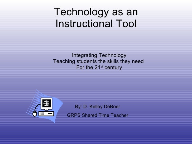 Technology as an Instructional Tool Integrating Technology Teaching students the skills they need  For the 21 st  century ...