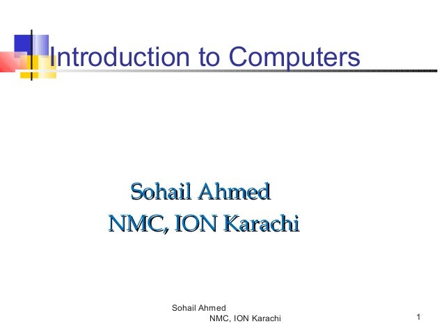 Introduction to Computers  Sohail Ahmed NMC, ION Karachi  Sohail Ahmed NMC, ION Karachi  1