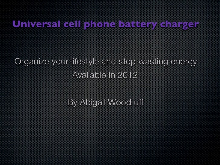Universal cell phone battery charger   Organize your lifestyle and stop wasting energy                Available in 2012   ...
