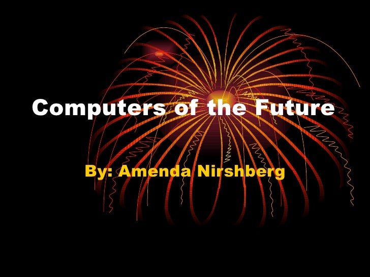 Computers of the Future By: Amenda Nirshberg