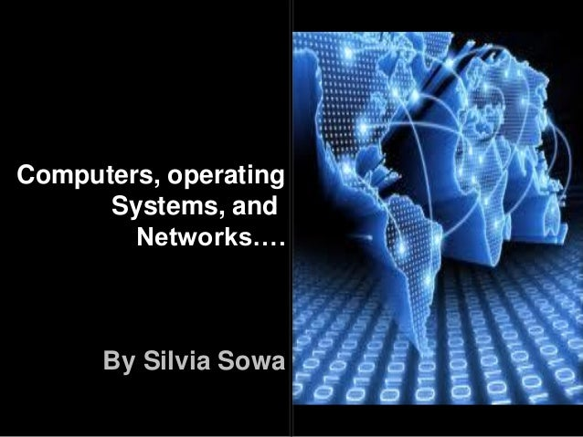 Computers, operating Systems, and Networks…. By Silvia Sowa