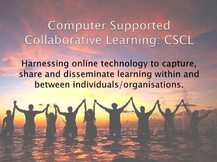 Computer Supported Collaborative Learning: CSCL Harnessing online technology to capture, share and disseminate learning wi...