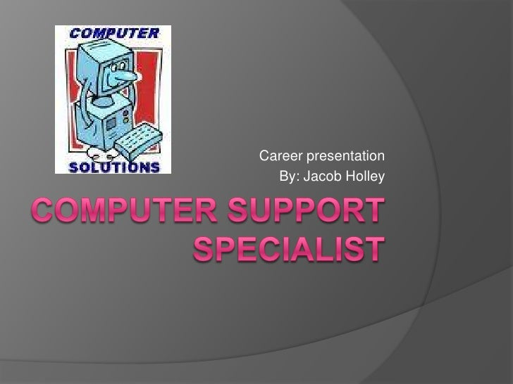 Computer Support Specialist<br />Career presentation<br />By: Jacob Holley<br />
