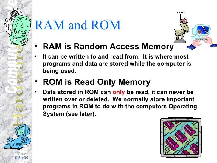 RAM and ROM <ul><li>RAM is Random Access Memory </li></ul><ul><li>It can be written to and read from.  It is where most pr...
