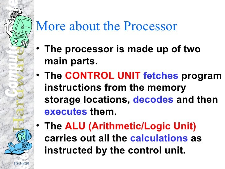 More about the Processor <ul><li>The processor is made up of two main parts. </li></ul><ul><li>The  CONTROL UNIT   fetches...