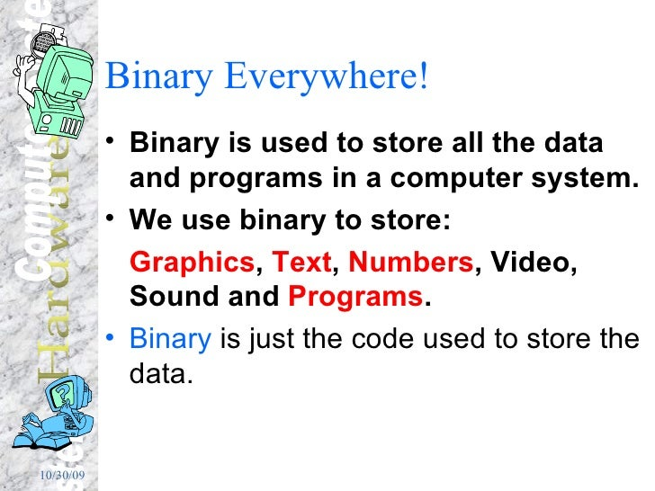 Binary Everywhere! <ul><li>Binary is used to store all the data and programs in a computer system. </li></ul><ul><li>We us...
