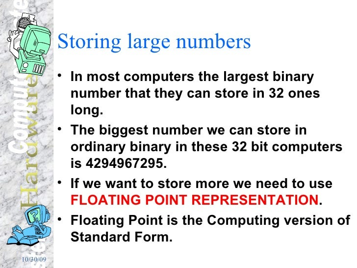 Storing large numbers <ul><li>In most computers the largest binary number that they can store in 32 ones long. </li></ul><...