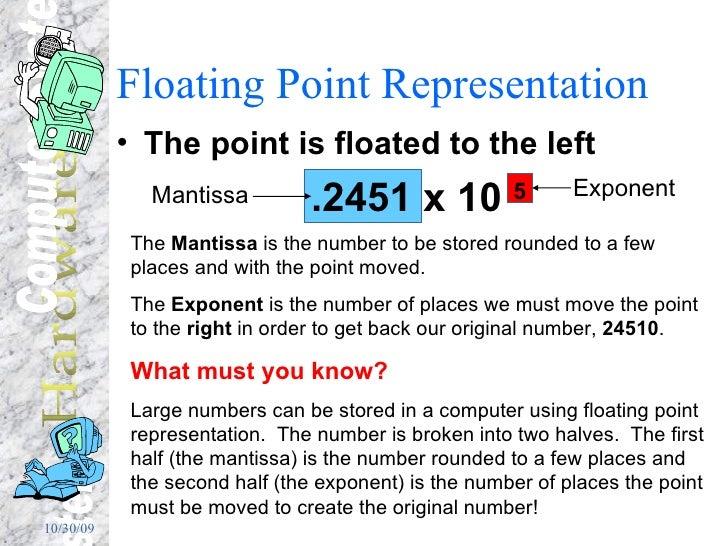 Floating Point Representation <ul><li>The point is floated to the left </li></ul><ul><li>.2451 x 10  5 </li></ul>Mantissa ...