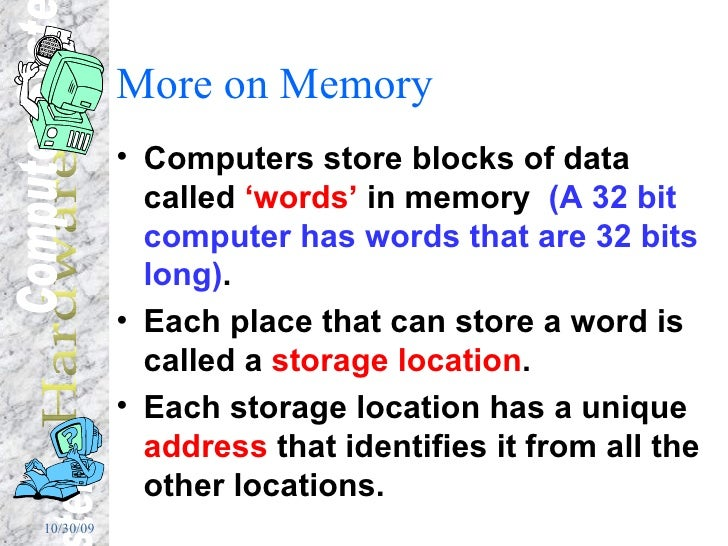More on Memory <ul><li>Computers store blocks of data called  'words'  in memory  (A 32 bit computer has words that are 32...