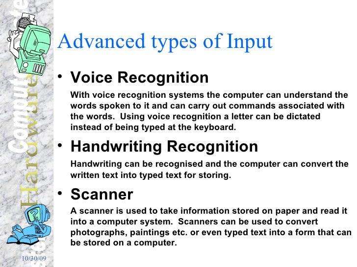 Advanced types of Input <ul><li>Voice Recognition  </li></ul><ul><li>With voice recognition systems the computer can under...