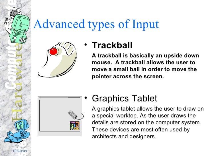 Advanced types of Input  <ul><li>Trackball </li></ul><ul><li>A trackball is basically an upside down mouse.  A trackball a...