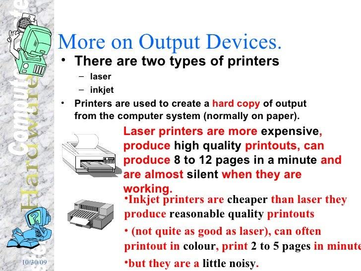 More on Output Devices. <ul><li>There are two types of printers  </li></ul><ul><ul><li>laser  </li></ul></ul><ul><ul><li>i...
