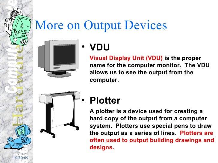 More on Output Devices <ul><li>VDU </li></ul><ul><li>Visual Display Unit (VDU)  is the proper name for the computer monito...