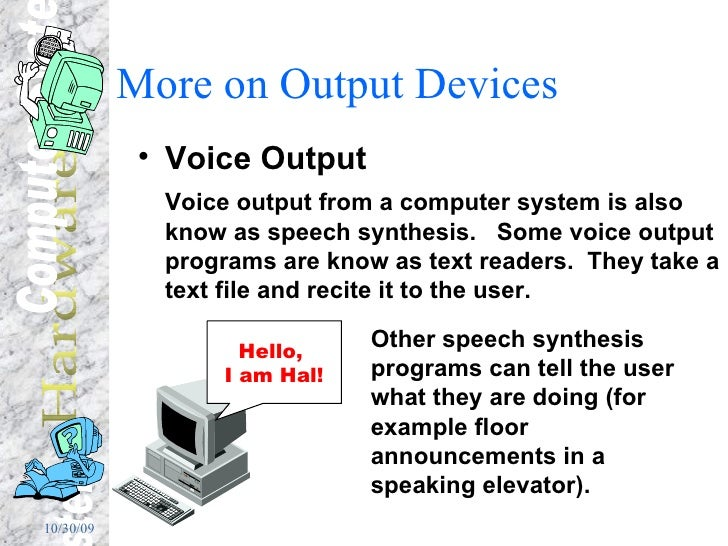 More on Output Devices <ul><li>Voice Output </li></ul><ul><li>Voice output from a computer system is also know as speech s...