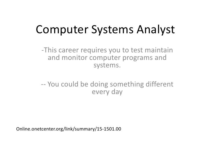 Computer Systems Analyst<br /><ul><li>This career requires you to test maintain and monitor computer programs and systems.
