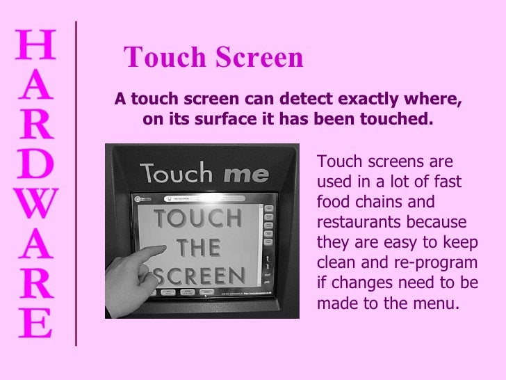 Touch Screen A touch screen can detect exactly where,  on its surface it has been touched.   Touch screens are used in a l...