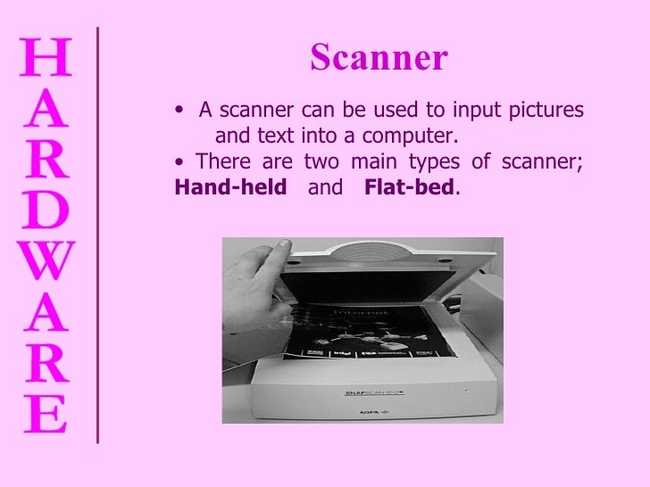 Scanner <ul><li>A scanner can be used to input pictures  and text into a computer. </li></ul><ul><li>There are two main ty...