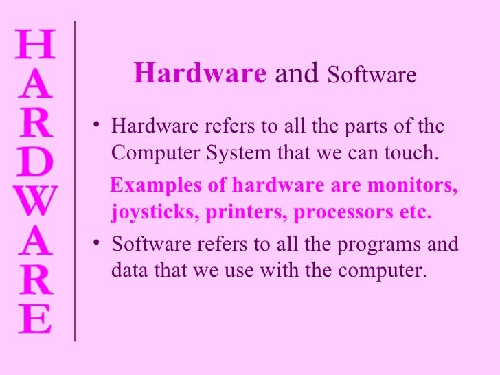 Hardware   and  Software <ul><li>Hardware refers to all the parts of the Computer System that we can touch. </li></ul><ul>...