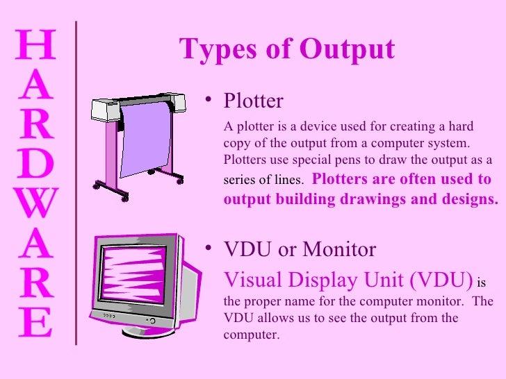 Types of Output   <ul><li>VDU or Monitor </li></ul><ul><li>Visual Display Unit (VDU)  is  the proper name for the computer...
