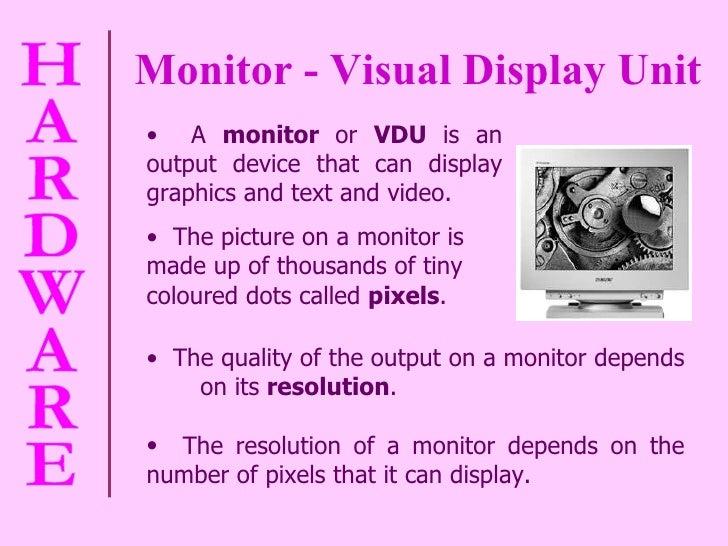 Monitor - Visual Display Unit <ul><li>The quality of the output on a monitor depends  on its  resolution . </li></ul><ul><...