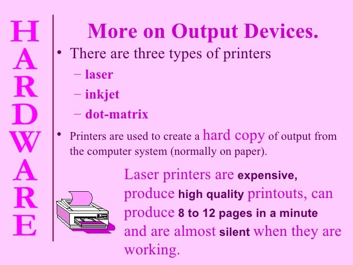More on Output Devices. <ul><li>There are three types of printers  </li></ul><ul><ul><li>laser  </li></ul></ul><ul><ul><li...