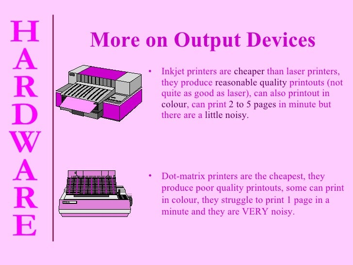 More on Output Devices <ul><li>Inkjet printers are   cheaper   than laser printers, they produce   reasonable quality   pr...
