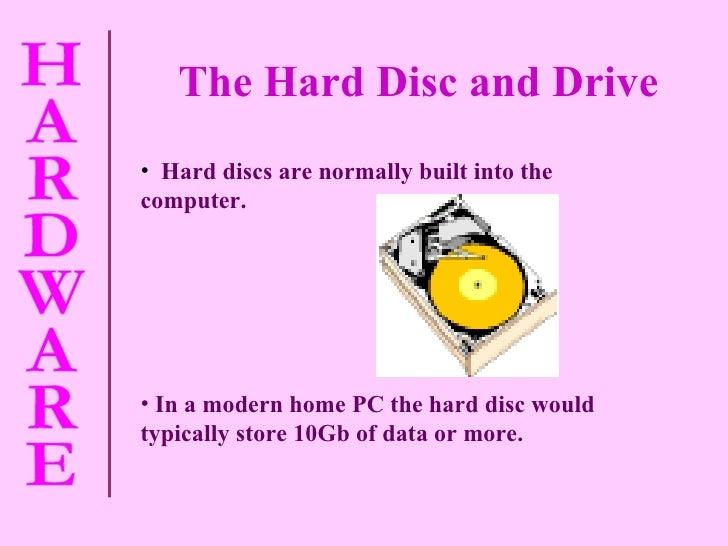 The Hard Disc and Drive <ul><li>Hard discs are normally built into the computer. </li></ul><ul><li>In a modern home PC the...