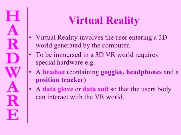 Virtual Reality <ul><li>Virtual Reality involves the user entering a 3D world generated by the computer. </li></ul><ul><li...