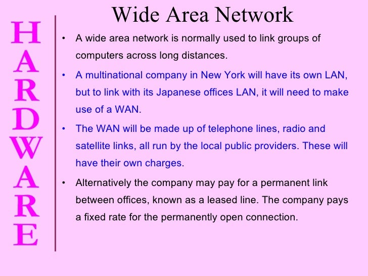 Wide Area Network <ul><li>A wide area network is normally used to link groups of computers across long distances. </li></u...