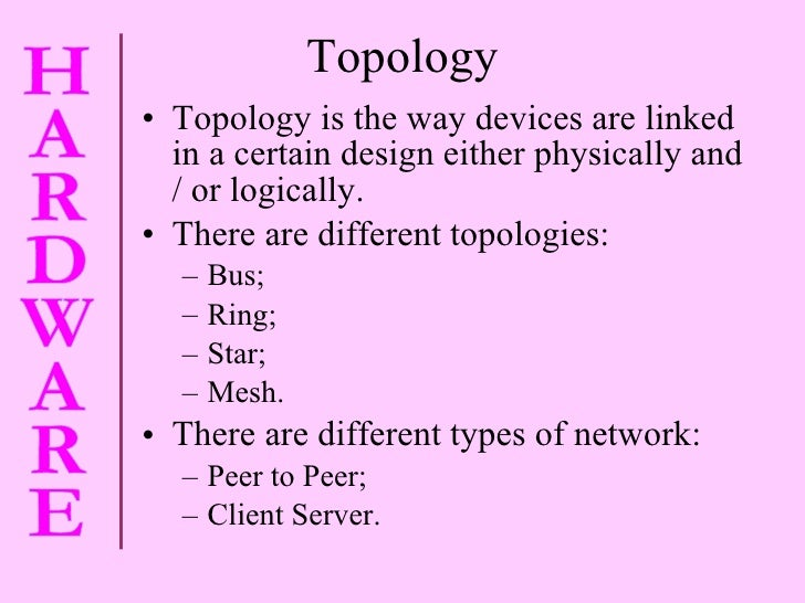 Topology <ul><li>Topology is the way devices are linked in a certain design either physically and / or logically. </li></u...