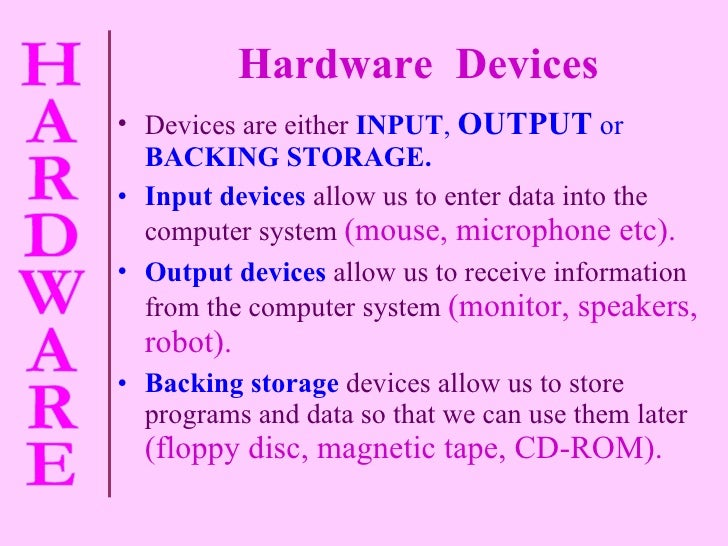 Hardware  Devices <ul><li>Devices are either   INPUT ,   OUTPUT  or  BACKING STORAGE. </li></ul><ul><li>Input devices  all...