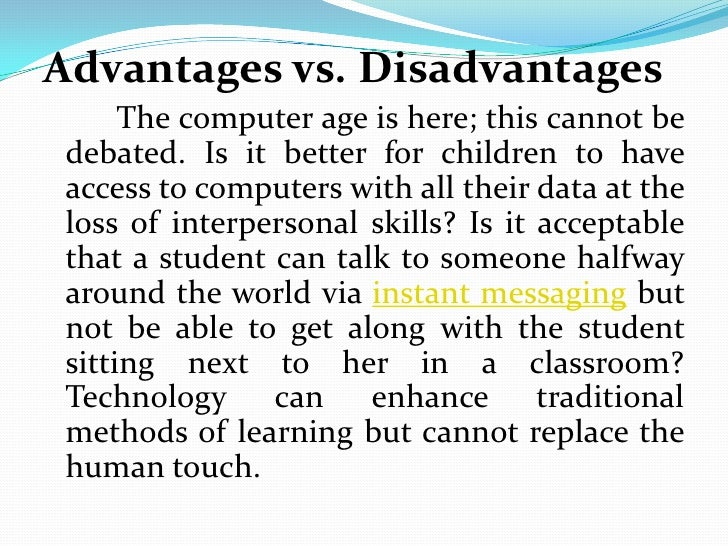 20 merits and demerits of laptops Pros and cons of computer technology in the classroom author: kathleen patrice gulley a report entitled computer advantages: although the advantages of having computer technology in classrooms outweigh the disadvantages.
