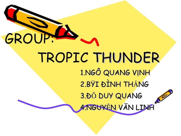 GROUP:   TROPIC  THUNDER  1.NGÔ QUANG VỊNH 2.BÙI ĐÌNH THẮNG 3.ĐỖ DUY QUANG 4.NGUYỄN VĂN LINH