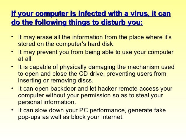 how to prevent you computer from being infected with a virus You must run quality security software on your computers to protect your work   your computer clean, there is someone else out there who's computer is infected .