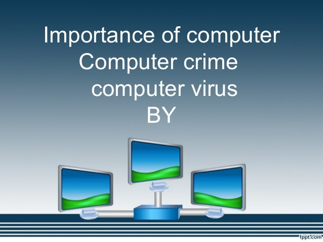 Importance of computer   Computer crime    computer virus         BY