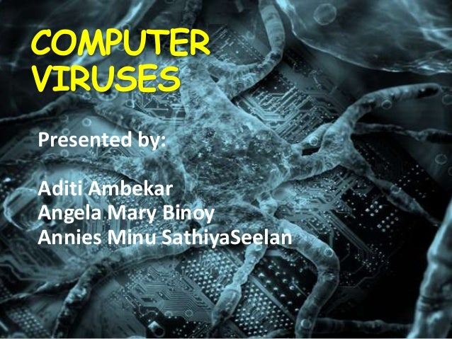COMPUTER VIRUSES Presented by:  Aditi Ambekar Angela Mary Binoy Annies Minu SathiyaSeelan