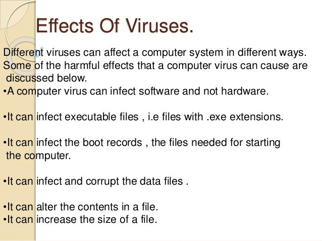 effect of computer virus When an infected file is executed or a computer is booted from an infected disk, the concealed virus is executed usually, it lurks in memory, and is waiting to infect the next program that.