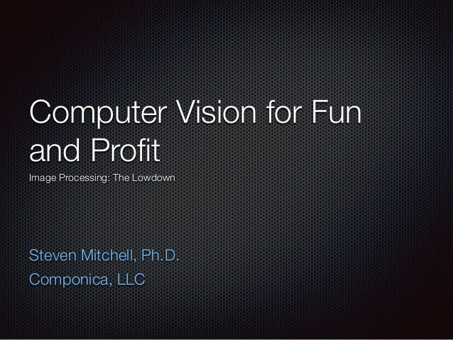 Computer Vision for Fun and Profit Image Processing: The Lowdown ! ! Steven Mitchell, Ph.D. Componica, LLC