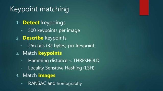 Keypoint matching 1. Detect keypoings • 500 keypoints per image 2. Describe keypoints • 256 bits (32 bytes) per keypoint 3...