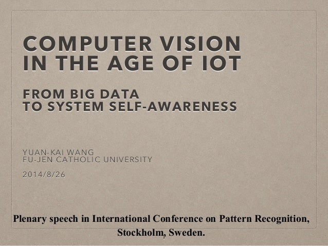 COMPUTER VISION IN THE AGE OF IOT FROM BIG DATA TO SYSTEM SELF-AWARENESS YUAN-KAI WANG FU-JEN CATHOLIC UNIVERSITY 2014/8/2...