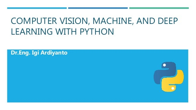 COMPUTER VISION, MACHINE, AND DEEP LEARNING WITH PYTHON Dr.Eng. Igi Ardiyanto