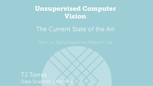 Unsupervised Computer Vision Stitch Fix, Styling Algorithms Research Talk The Current State of the Art TJ Torres Data Scie...