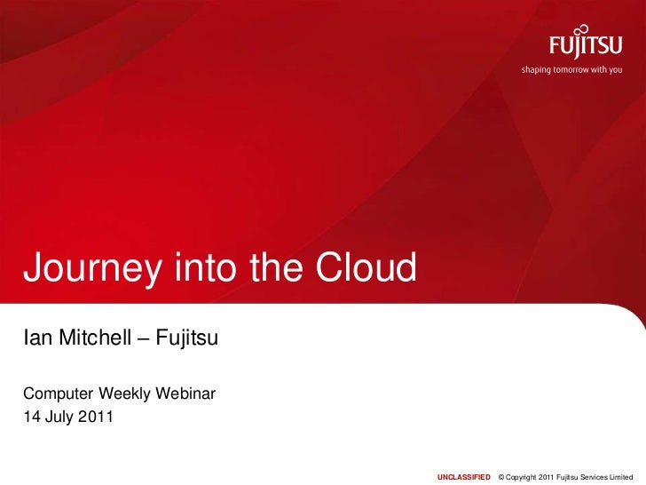 Ian Mitchell – Fujitsu<br />Computer Weekly Webinar<br />14 July 2011<br />Journey into the Cloud<br />UNCLASSIFIED    © C...